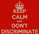 KEEP CALM AND DON'T DISCRIMINATE
